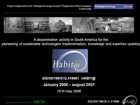 EIE/05/196/S12.419861 January 2006 – august 2007 16 th may 2006 A dissemination activity in South America for the pioneering of sustainable technologies.