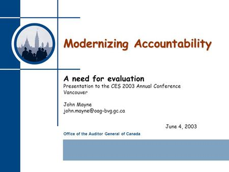 Office of the Auditor General of Canada Modernizing Accountability A need for evaluation Presentation to the CES 2003 Annual Conference Vancouver John.