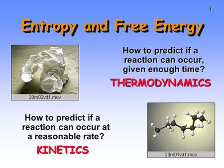 11 Entropy and Free Energy How to predict if a reaction can occur, given enough time? THERMODYNAMICS How to predict if a reaction can occur at a reasonable.