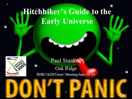 Hitchhiker's Guide to the Early Universe Paul Stankus Oak Ridge RHIC/AGS Users' Meeting June 20, 05.