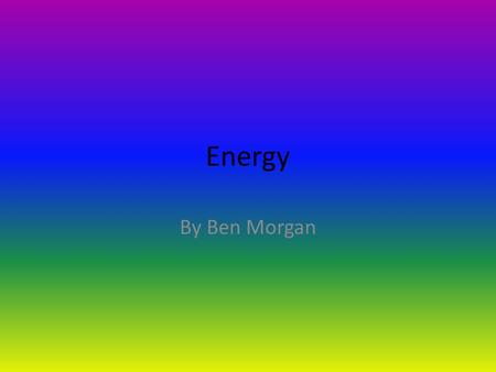 Energy By Ben Morgan. What is Energy? Energy is something that does not have any mass because it is hardly a 'thing' Officially, energy is described as.