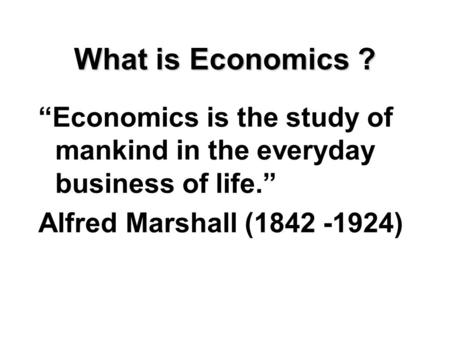 "What is Economics ? ""Economics is the study of mankind in the everyday business of life."" Alfred Marshall (1842 -1924)"