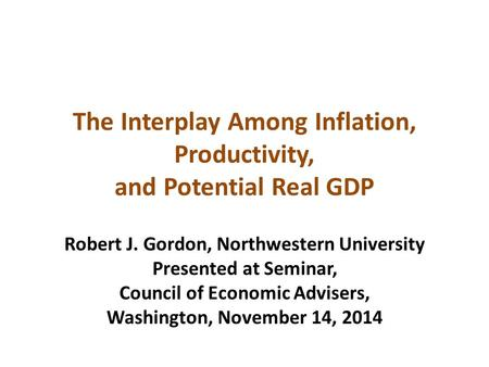 The Interplay Among Inflation, Productivity, and Potential Real GDP Robert J. Gordon, Northwestern University Presented at Seminar, Council of Economic.