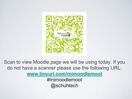 Scan to view Moodle page we will be using today. If you do not have a scanner please use the following URL: www.tinyurl.com/mimoodlemoot #mimoodlemoot.