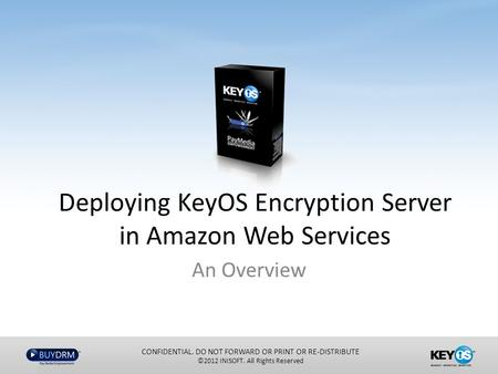 Deploying KeyOS Encryption Server in Amazon Web Services An Overview CONFIDENTIAL. DO NOT FORWARD OR PRINT OR RE-DISTRIBUTE ©2012 INISOFT. All Rights Reserved.