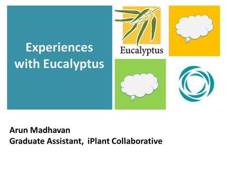 Arun Madhavan Graduate Assistant, iPlant Collaborative Experiences with Eucalyptus.