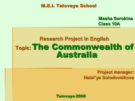 M.E.I. Talovaya School Masha Sorokina Masha Sorokina Class 10A Class 10A Research Project in English Topic: The Commonwealth of Australia Project manager:
