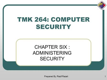 Prepared By: Razif Razali 1 TMK 264: COMPUTER SECURITY CHAPTER SIX : ADMINISTERING SECURITY.
