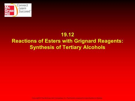19.12 Reactions of Esters with Grignard Reagents: Synthesis of Tertiary Alcohols Copyright © The McGraw-Hill Companies, Inc. Permission required for reproduction.