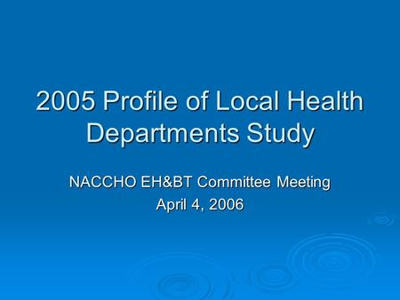 2005 Profile of Local Health Departments Study NACCHO EH&BT Committee Meeting April 4, 2006.