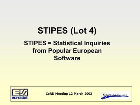 CoRD Meeting 12 March 2003 STIPES (Lot 4) STIPES = Statistical Inquiries from Popular European Software.