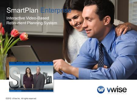 ©2012 vWise Inc. All rights reserved. SmartPlan Enterprise Interactive Video-Based Retirement Planning System SM.