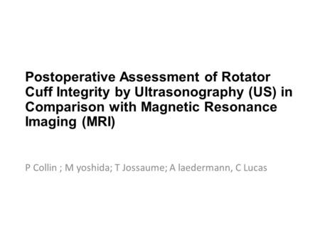 Postoperative Assessment of Rotator Cuff Integrity by Ultrasonography (US) in Comparison with Magnetic Resonance Imaging (MRI) P Collin ; M yoshida; T.
