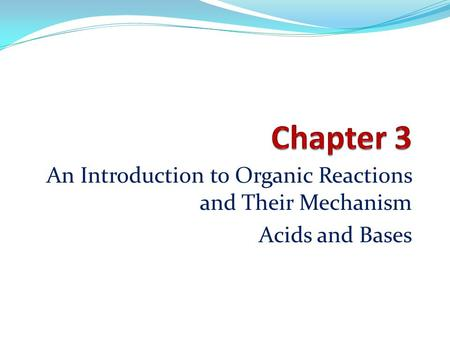 An Introduction to Organic Reactions and Their Mechanism Acids and Bases.