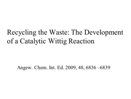 Recycling the Waste: The Development of a Catalytic Wittig Reaction Angew. Chem. Int. Ed. 2009, 48, 6836 –6839.