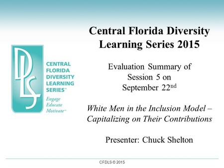 CFDLS © 2015 Central Florida Diversity Learning Series 2015 Evaluation Summary of Session 5 on September 22 nd White Men in the Inclusion Model – Capitalizing.