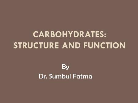 CARBOHYDRATES: STRUCTURE AND FUNCTION By Dr. Sumbul Fatma.