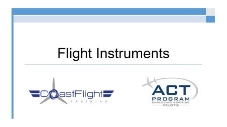 Flight Instruments. Flight Instruments Overview © 2015 Coast Flight Training. All Rights Reserved. Understanding will increase ability to safely utilize.