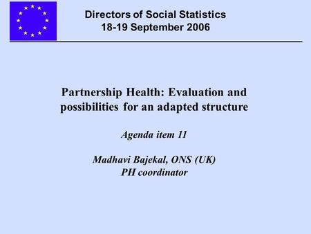 Partnership Health: Evaluation and possibilities for an adapted structure Agenda item 11 Madhavi Bajekal, ONS (UK) PH coordinator Directors of Social Statistics.