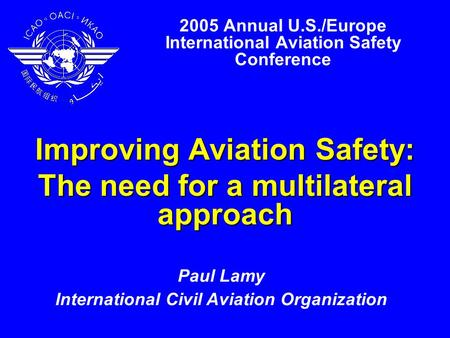 2005 Annual U.S./Europe International Aviation Safety Conference Improving Aviation Safety: The need for a multilateral approach Paul Lamy International.