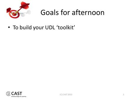 Goals for afternoon To build your UDL 'toolkit' (C) CAST 20131.