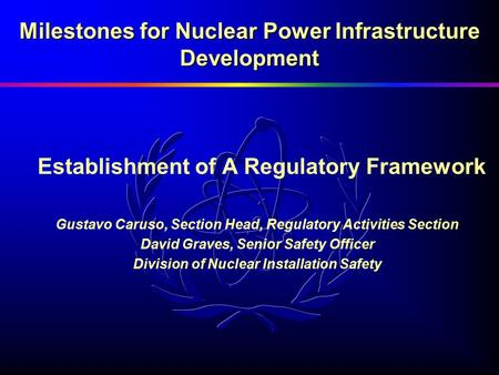 Milestones for Nuclear Power Infrastructure Development Establishment of A Regulatory Framework Gustavo Caruso, Section Head, Regulatory Activities Section.