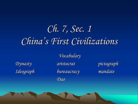 Ch. 7, Sec. 1 China's First Civilizations Vocabulary Dynastyaristocratpictograph Ideographbureaucracymandate Dao.