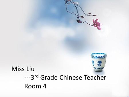 Miss Liu ---3 rd Grade Chinese Teacher Room 4. I've been teaching for 16 years. This is my second year working in the US as a immersion Chinese teacher.