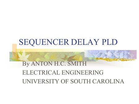 SEQUENCER DELAY PLD By ANTON H.C. SMITH ELECTRICAL ENGINEERING UNIVERSITY OF SOUTH CAROLINA.