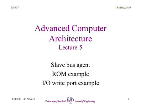 Spring 2006 1 EE 437 Lillevik 437s06-l5 University of Portland School of Engineering Advanced Computer Architecture Lecture 5 Slave bus agent ROM example.