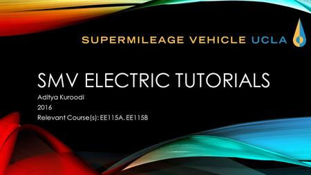 SMV ELECTRIC TUTORIALS Aditya Kuroodi 2016 Relevant Course(s): EE115A. EE115B.