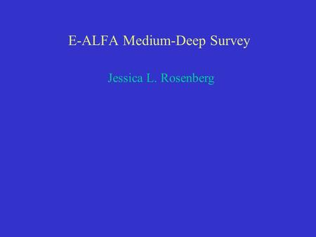 E-ALFA Medium-Deep Survey Jessica L. Rosenberg. Can we design a medium-deep survey that will allow us to explore new parameter space for galaxy detection.