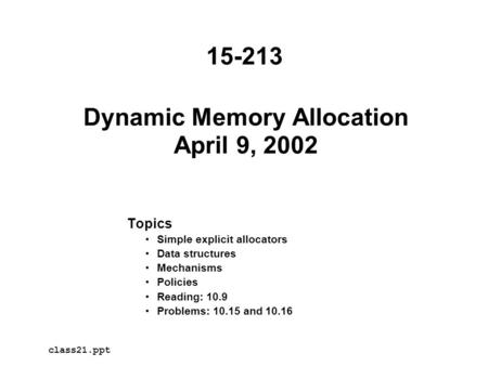 Dynamic Memory Allocation April 9, 2002 Topics Simple explicit allocators Data structures Mechanisms Policies Reading: 10.9 Problems: 10.15 and 10.16 class21.ppt.