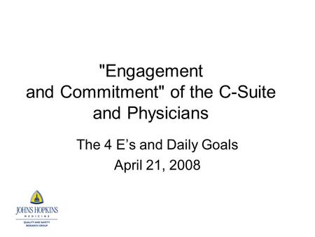 Engagement and Commitment of the C-Suite and Physicians The 4 E's and Daily Goals April 21, 2008.