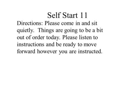Self Start 11 Directions: Please come in and sit quietly. Things are going to be a bit out of order today. Please listen to instructions and be ready.