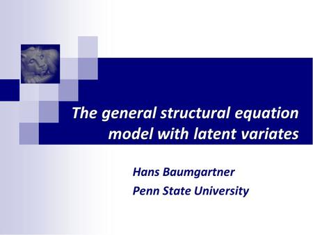 The general structural equation model with latent variates Hans Baumgartner Penn State University.