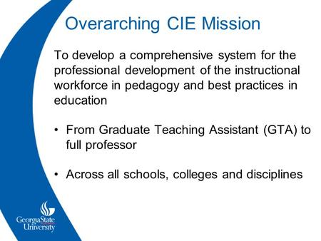 Overarching CIE Mission To develop a comprehensive system for the professional development of the instructional workforce in pedagogy and best practices.