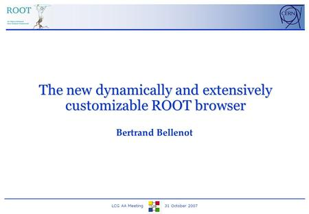 LCG AA Meeting 31 October 2007 The new dynamically and extensively customizable ROOT browser Bertrand Bellenot.