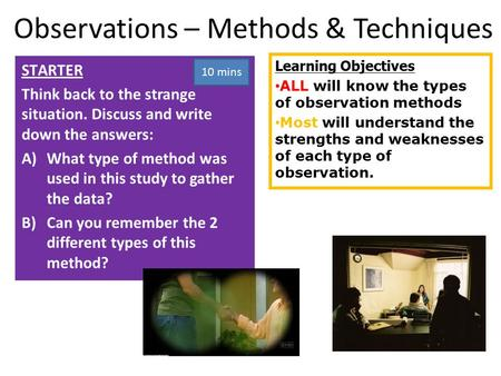 Learning Objectives ALL will know the types of observation methods Most will understand the strengths and weaknesses of each type of observation. STARTER.