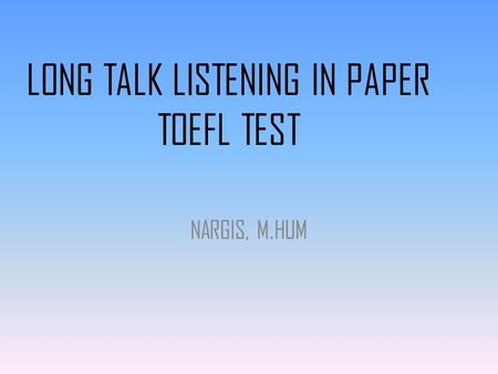 LONG TALK LISTENING IN PAPER TOEFL TEST NARGIS, M.HUM.