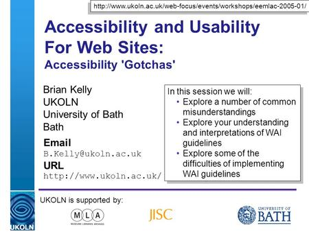 A centre of expertise in digital information managementwww.ukoln.ac.uk Accessibility and Usability For Web Sites: Accessibility 'Gotchas' Brian Kelly UKOLN.