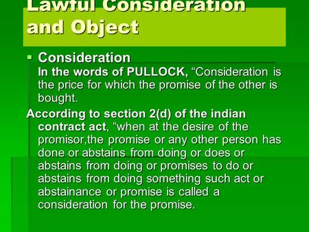 "Lawful Consideration and Object  Consideration In the words of PULLOCK, ""Consideration is the price for which the promise of the other is bought. According."