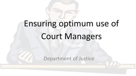 Ensuring optimum use of Court Managers Department of Justice.