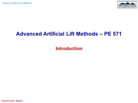 Advanced Artificial Lift Methods Prepared by Dr. Nguyen Advanced Artificial Lift Methods – PE 571 Introduction.