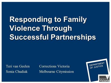 Responding to Family Violence Through Successful Partnerships Teri van Geelen Corrections Victoria Sonia Chudiak Melbourne Citymission.