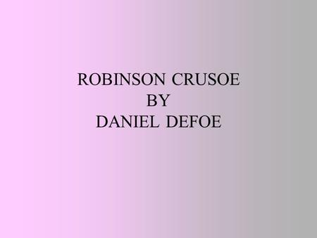 ROBINSON CRUSOE BY DANIEL DEFOE. AS A LITTLE BOY ROBINSON CRUSOE LOVED THE SEA, HIS DREAM WAS TO BECOME A SAILOR HE RAN AWAY FROM HOME AND CAME TO THE.