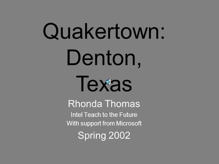 Rhonda Thomas Intel Teach to the Future With support from Microsoft Spring 2002 Quakertown: Denton, Texas.