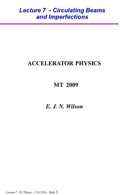 Lecture 7 - E. Wilson - 2/16/2016 - Slide 1 Lecture 7 - Circulating Beams and Imperfections ACCELERATOR PHYSICS MT 2009 E. J. N. Wilson.