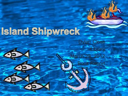 Dylan Close Library March 28, 2012 Book Report. Island Shipwreck is about six kids that go on a ship and keep getting into trouble. Their ship sinks during.
