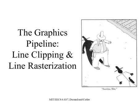 MIT EECS 6.837, Durand and Cutler The Graphics Pipeline: Line Clipping & Line Rasterization.